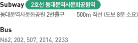 Bus - N62, 202, 507, 2014, 2233 / Subway 2호선 동대문역사문화공원역 동대문역사문화공원 2번출구 500m 직선 (도보 8분 소요)